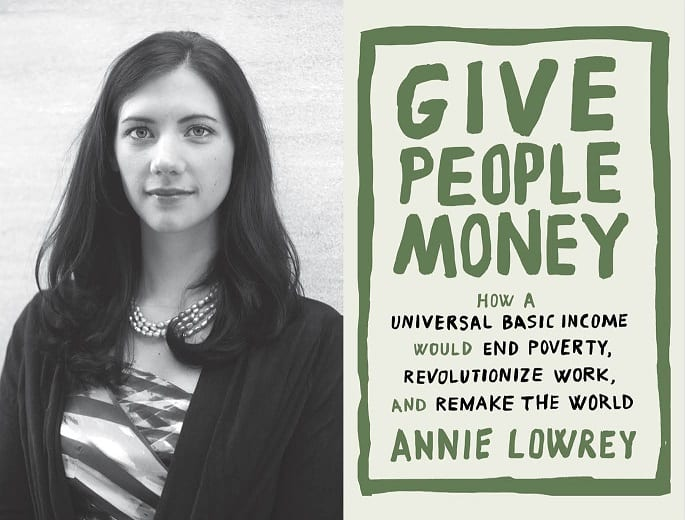 "Annie Lowrey: New book ""Give People Money: How a Universal Basic Income Would End Poverty, Revolutionize Work, and Remake the World"""